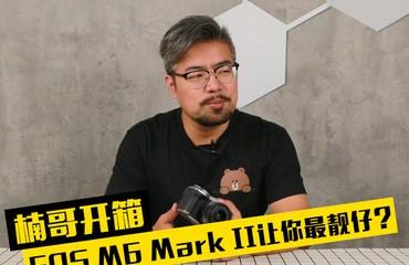 楠哥开箱:佳能EOS M6 Mark II让你做朋友圈最靓的仔?
