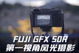 富士GFX 50R 第一视角风光摄影极限体验