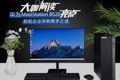 大咖解读华为MateStation B520亮点,掀起企业采购需求之谜