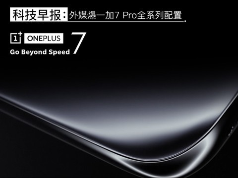 科技早报:外媒爆一加7 Pro全系列配置